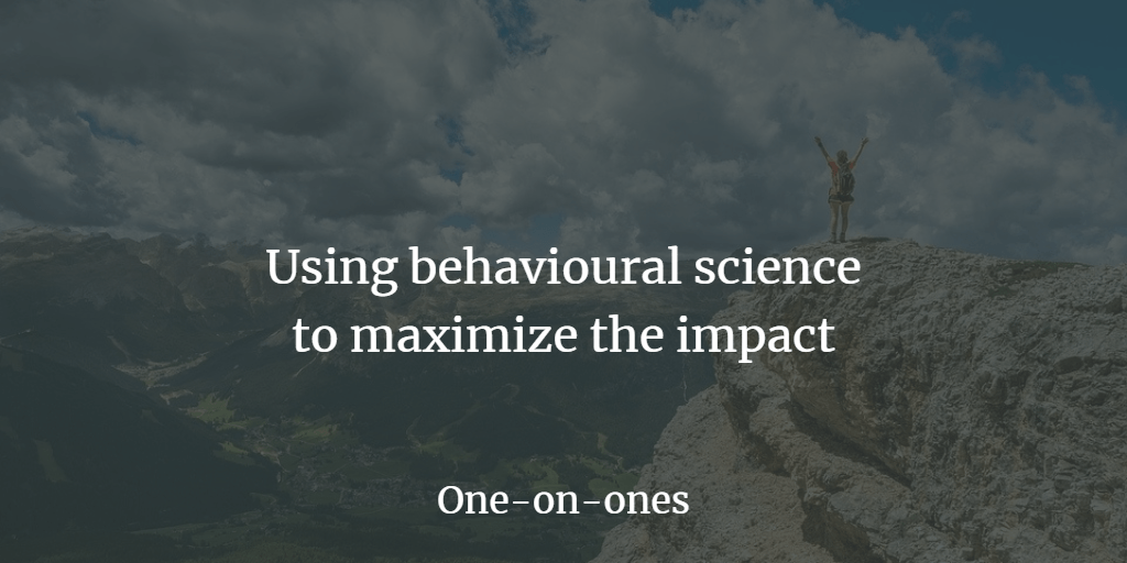 One-on-ones - Using behavioural science to maximize the impact.